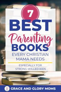 "Stack of books on a table. Text Overlay ""7 Best Parenting Books Every Christian Mama Needs - Especially for strong-willed kids"" 