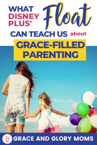 "Mom walks in the sunshine with her child holding balloons. Text Overlay ""What Disney Plus' Float Can Teach Us about Grace-Filled Parenting"""
