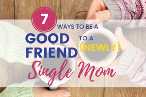 "Overhead view of women's hands holding coffee. Text overlay ""7 ways to be a good friend to a newly single mom"""